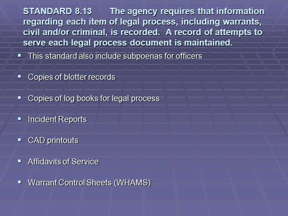 STANDARD 8.13 The agency requires that information regarding each item of legal process, including warrants, civil and/or criminal, is recorded. A record of attempts to serve each legal process document is maintained.