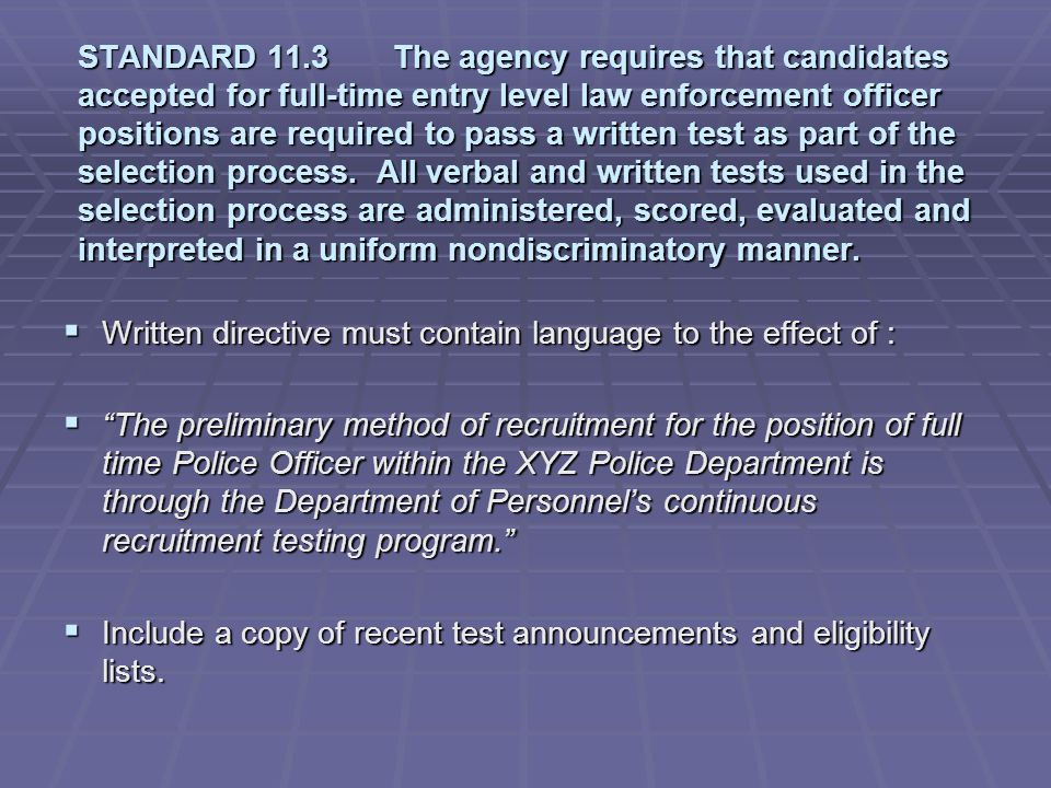 STANDARD 11.3 The agency requires that candidates accepted for full-time entry level law enforcement officer positions are required to pass a written test as part of the selection process. All verbal and written tests used in the selection process are administered, scored, evaluated and interpreted in a uniform nondiscriminatory manner.