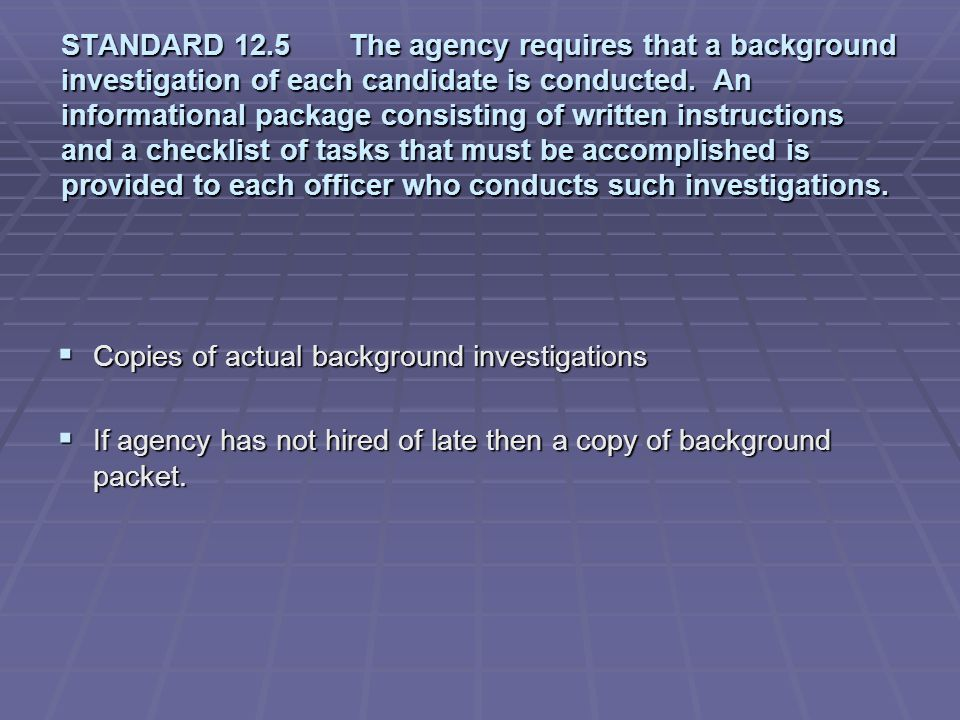 STANDARD 12.5 The agency requires that a background investigation of each candidate is conducted. An informational package consisting of written instructions and a checklist of tasks that must be accomplished is provided to each officer who conducts such investigations.