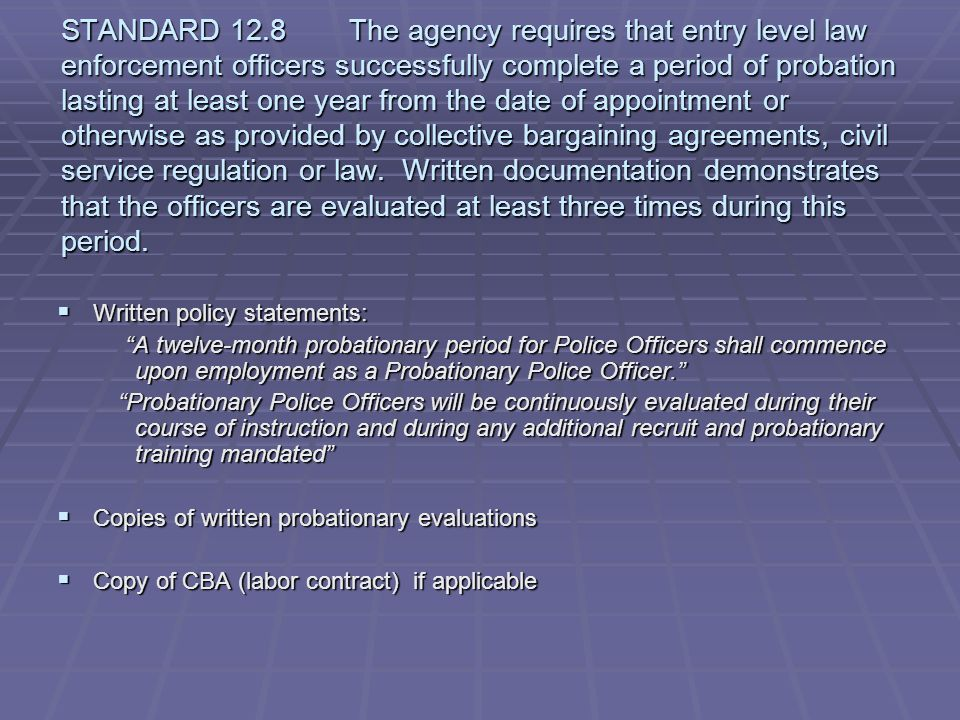 STANDARD 12.8 The agency requires that entry level law enforcement officers successfully complete a period of probation lasting at least one year from the date of appointment or otherwise as provided by collective bargaining agreements, civil service regulation or law. Written documentation demonstrates that the officers are evaluated at least three times during this period.