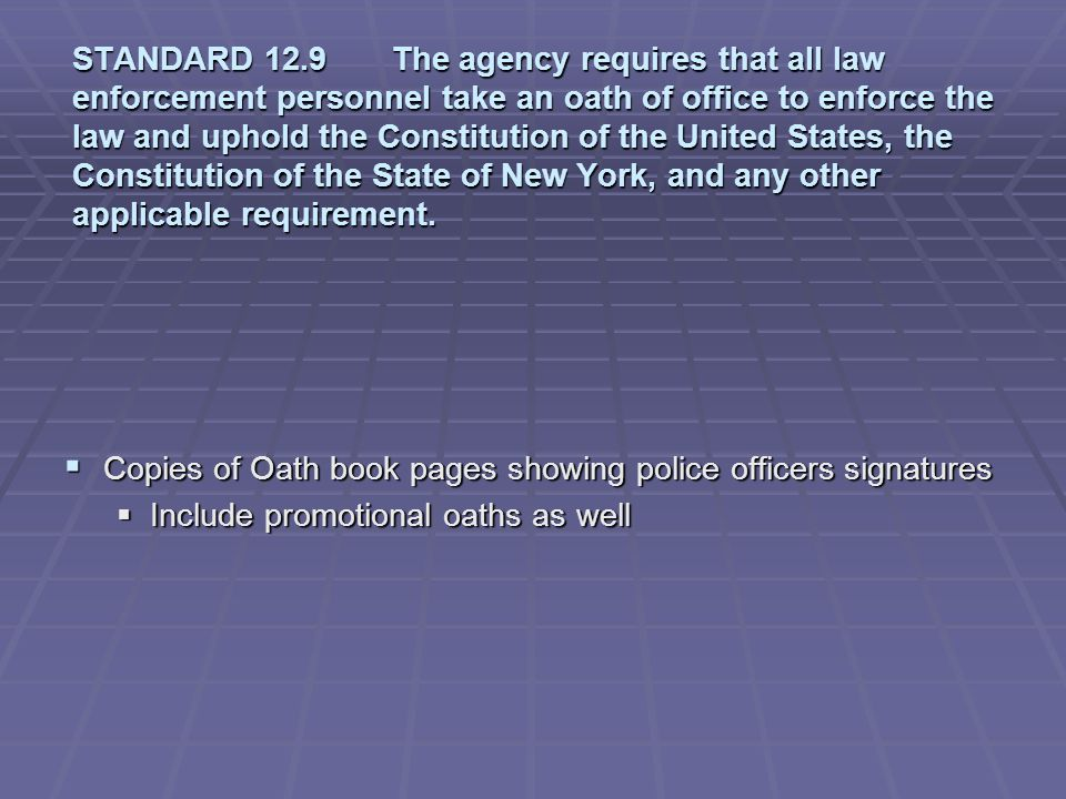 STANDARD 12.9 The agency requires that all law enforcement personnel take an oath of office to enforce the law and uphold the Constitution of the United States, the Constitution of the State of New York, and any other applicable requirement.