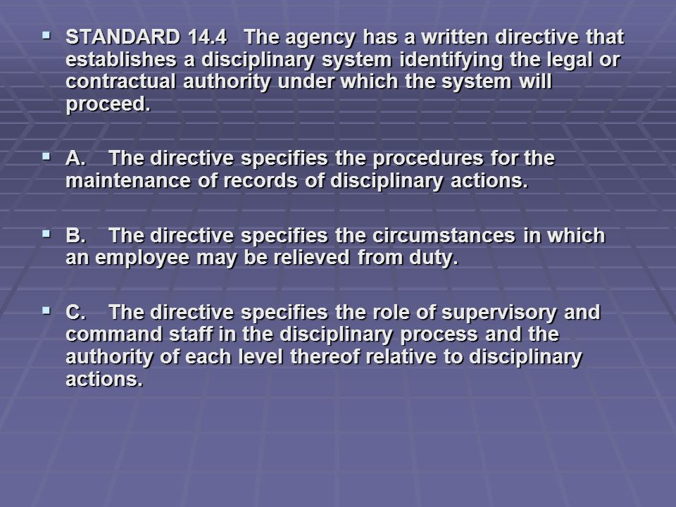 STANDARD 14.4 The agency has a written directive that establishes a disciplinary system identifying the legal or contractual authority under which the system will proceed.