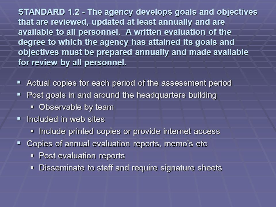 STANDARD 1.2 - The agency develops goals and objectives that are reviewed, updated at least annually and are available to all personnel. A written evaluation of the degree to which the agency has attained its goals and objectives must be prepared annually and made available for review by all personnel.