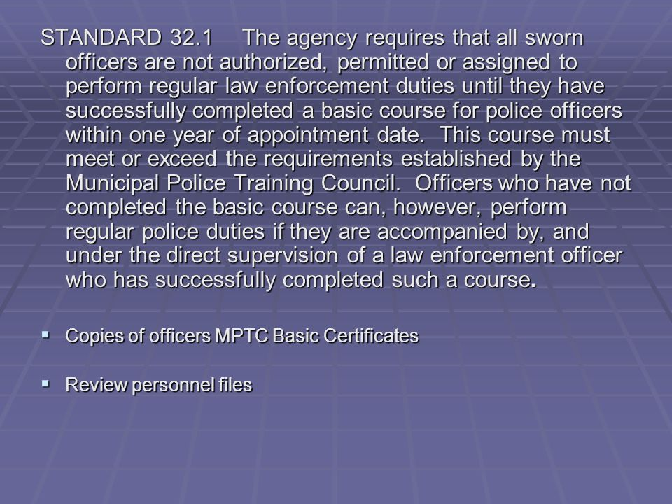 STANDARD 32.1 The agency requires that all sworn officers are not authorized, permitted or assigned to perform regular law enforcement duties until they have successfully completed a basic course for police officers within one year of appointment date. This course must meet or exceed the requirements established by the Municipal Police Training Council. Officers who have not completed the basic course can, however, perform regular police duties if they are accompanied by, and under the direct supervision of a law enforcement officer who has successfully completed such a course.