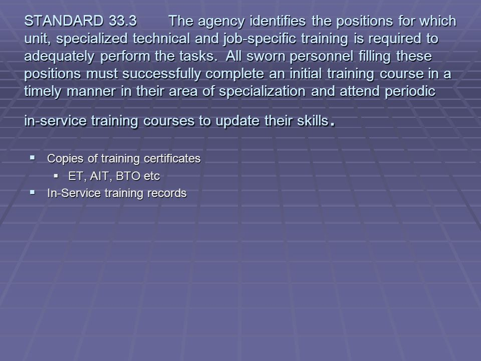 STANDARD 33.3 The agency identifies the positions for which unit, specialized technical and job-specific training is required to adequately perform the tasks. All sworn personnel filling these positions must successfully complete an initial training course in a timely manner in their area of specialization and attend periodic in-service training courses to update their skills.