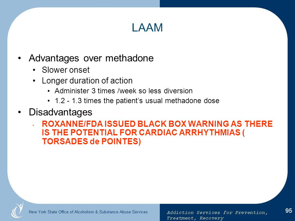 LAAM Advantages over methadone Disadvantages Slower onset