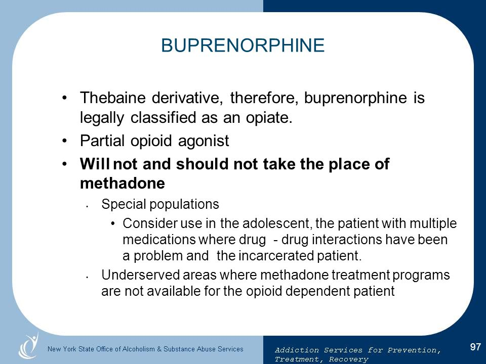 BUPRENORPHINE Thebaine derivative, therefore, buprenorphine is legally classified as an opiate. Partial opioid agonist.