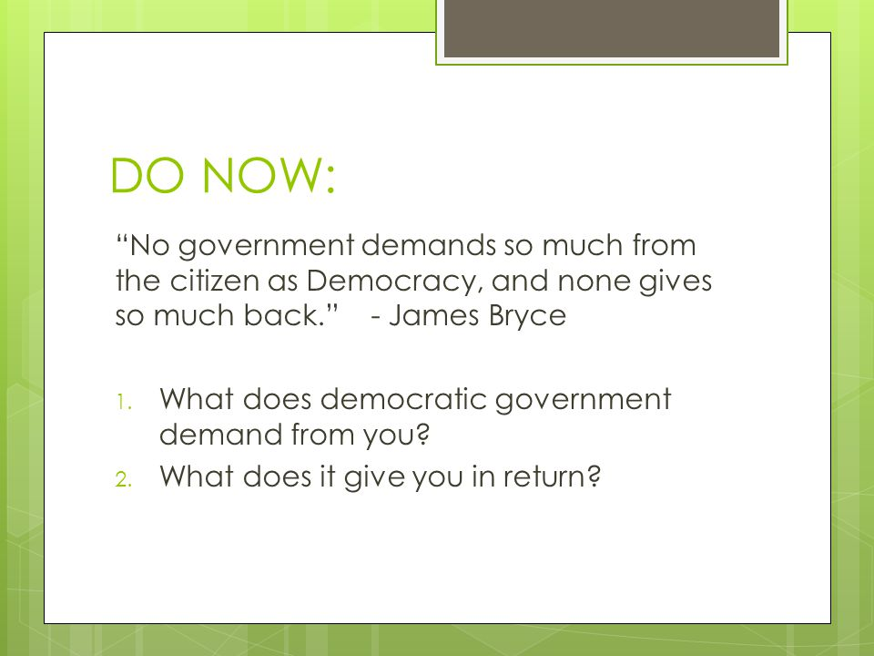 DO NOW: No government demands so much from the citizen as Democracy, and none gives so much back. - James Bryce.