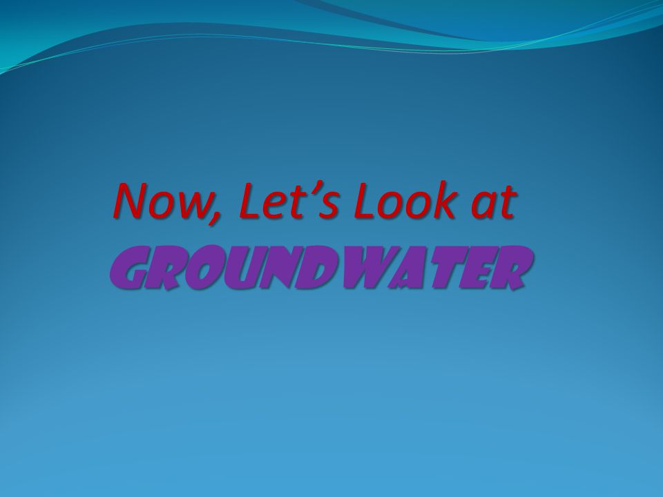 Now, Let's Look at Groundwater
