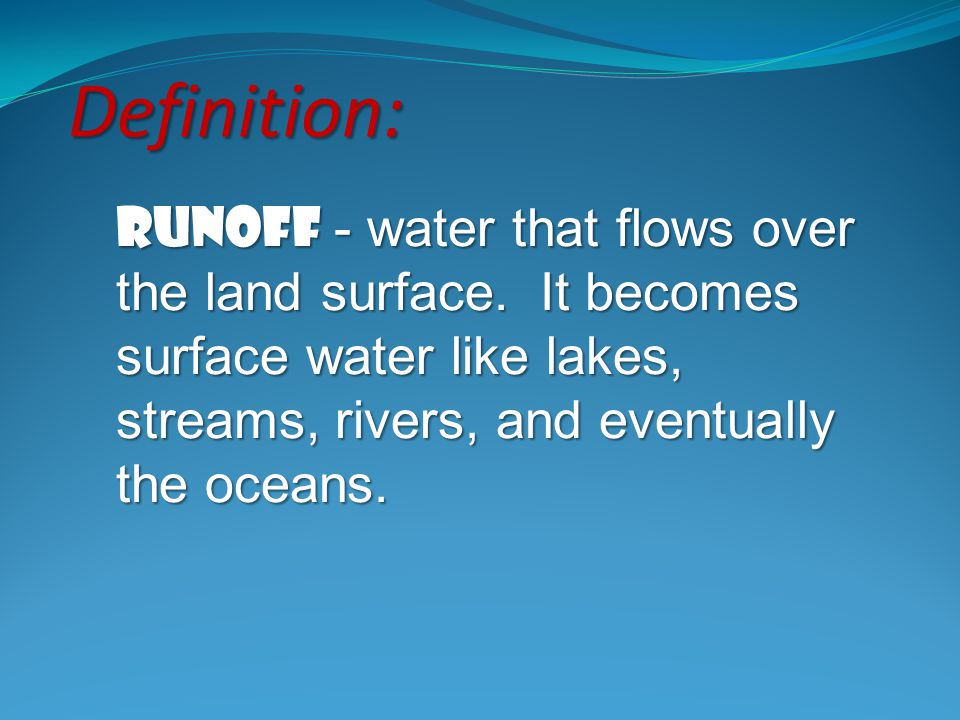 Definition: Runoff - water that flows over the land surface.