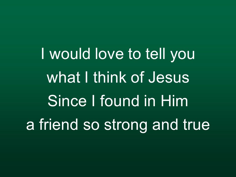 I would love to tell you what I think of Jesus Since I found in Him a friend so strong and true