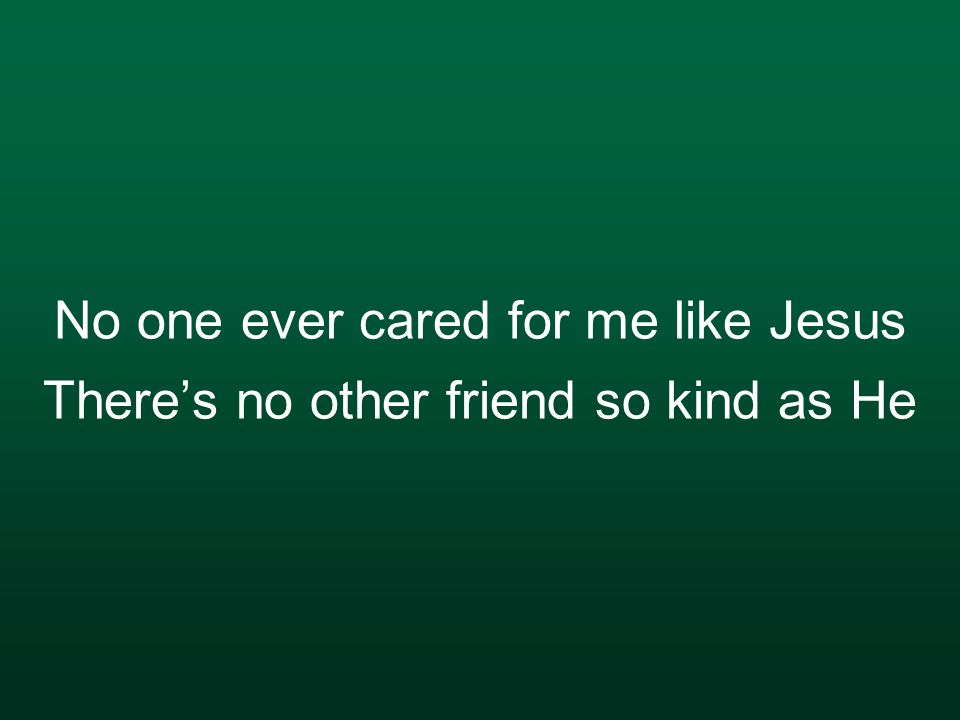 No one ever cared for me like Jesus There's no other friend so kind as He