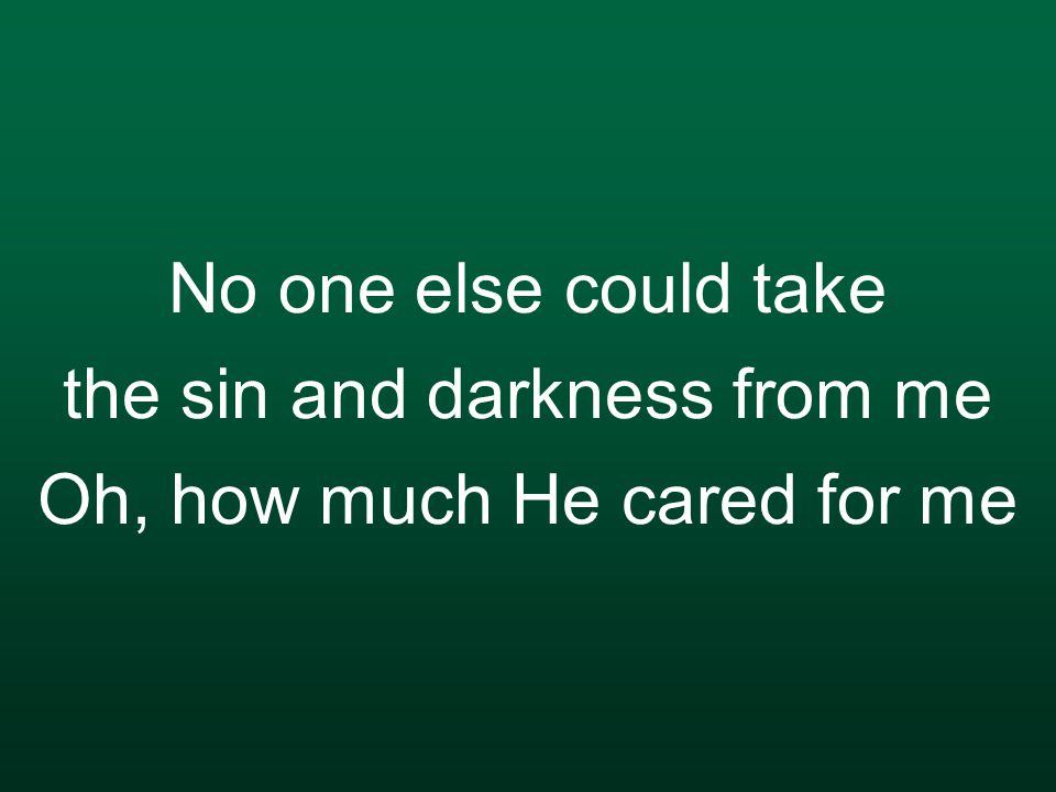 No one else could take the sin and darkness from me Oh, how much He cared for me