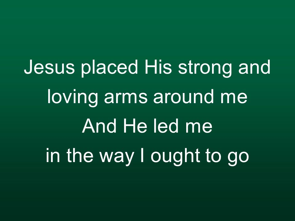 Jesus placed His strong and loving arms around me And He led me in the way I ought to go