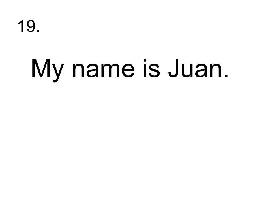 19. My name is Juan.