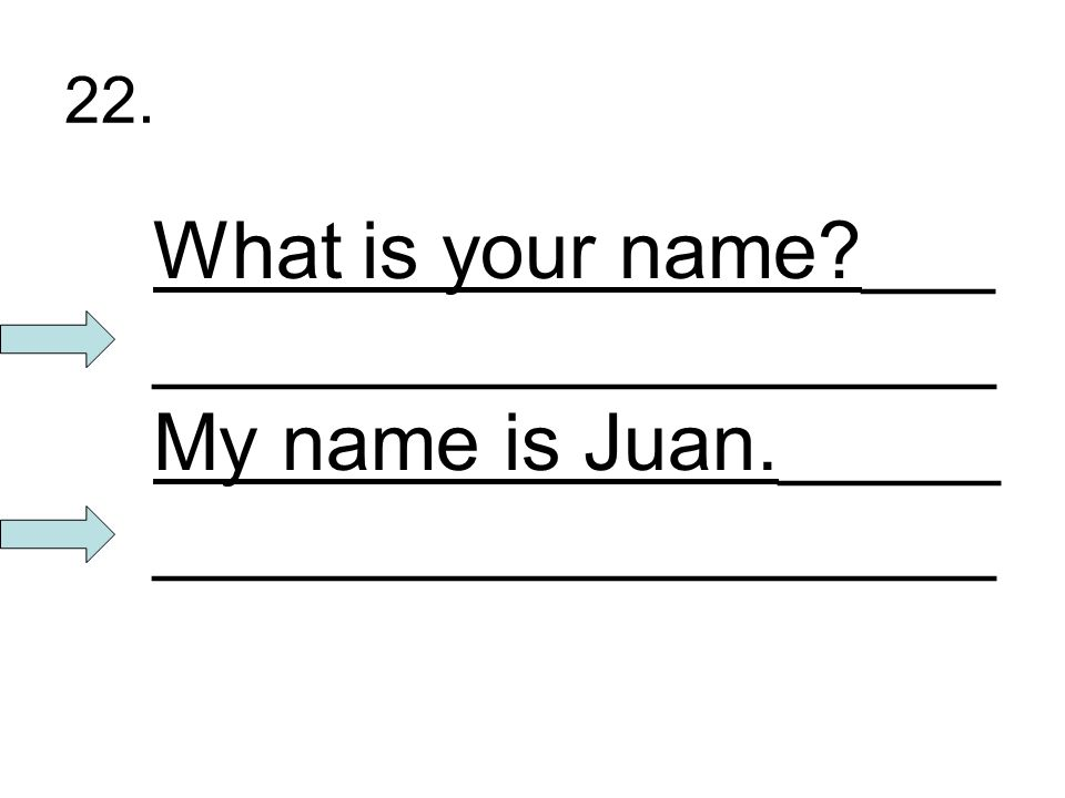 22. What is your name ___ ___________________ My name is Juan._____