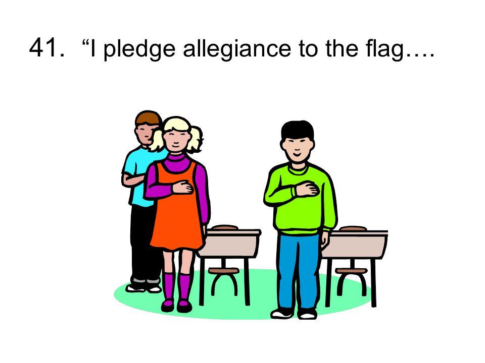 41. I pledge allegiance to the flag….