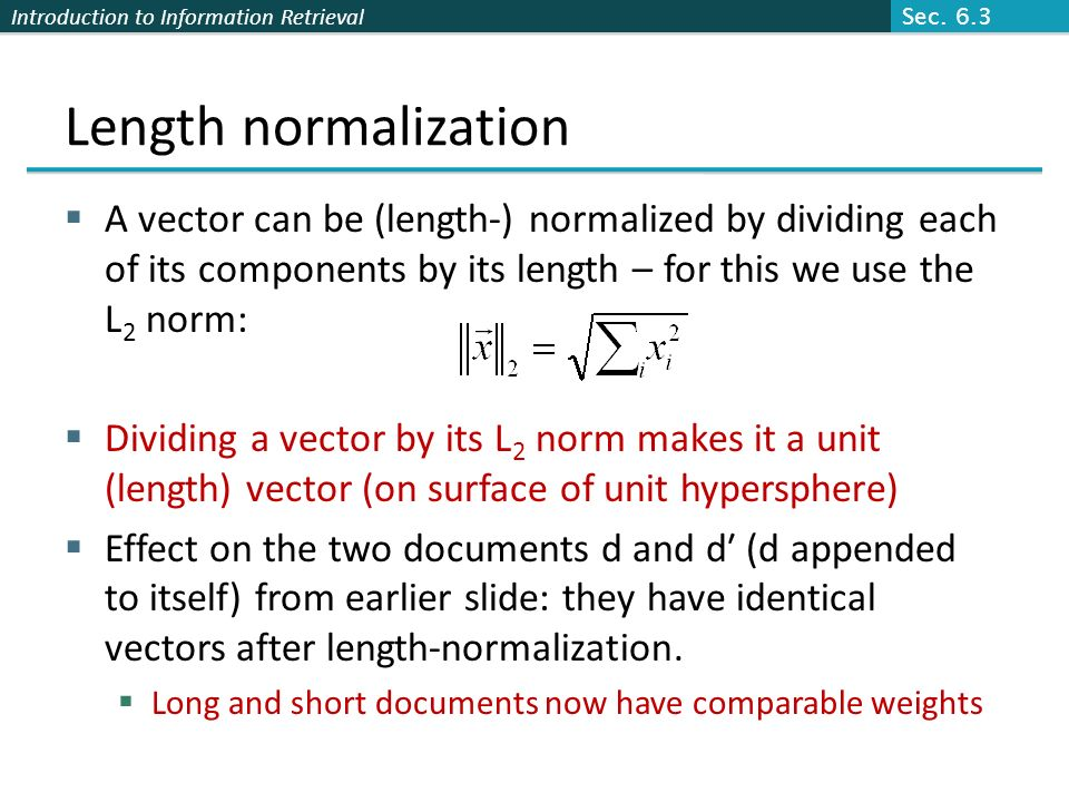 Sec. 6.3 Length normalization. A vector can be (length-) normalized by dividing each of its components by its length – for this we use the L2 norm: