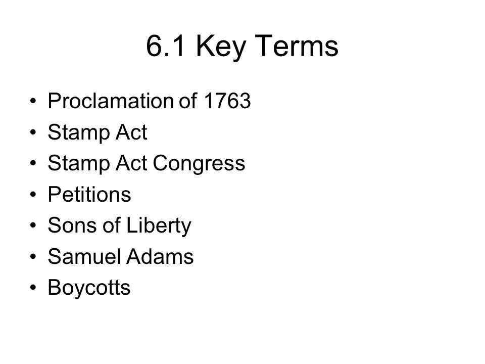 6.1 Key Terms Proclamation of 1763 Stamp Act Stamp Act Congress