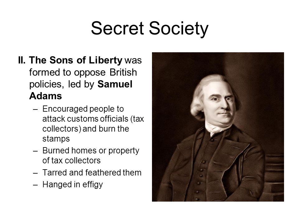 Secret Society II. The Sons of Liberty was formed to oppose British policies, led by Samuel Adams.