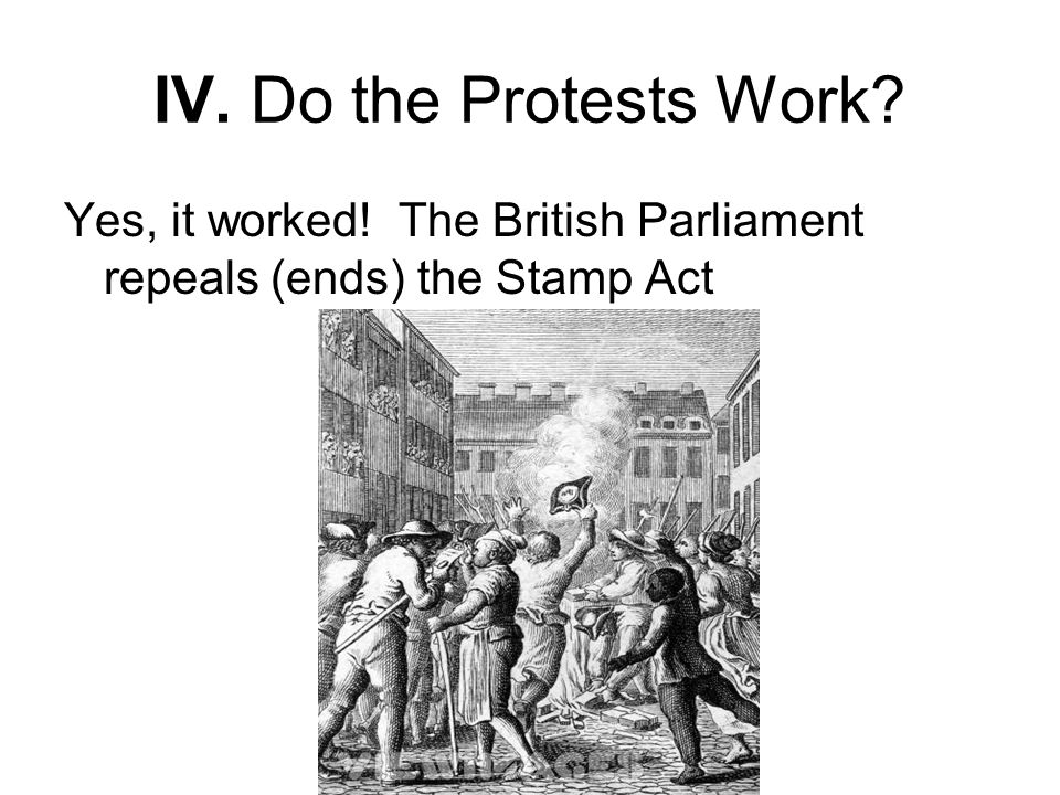 IV. Do the Protests Work Yes, it worked! The British Parliament repeals (ends) the Stamp Act