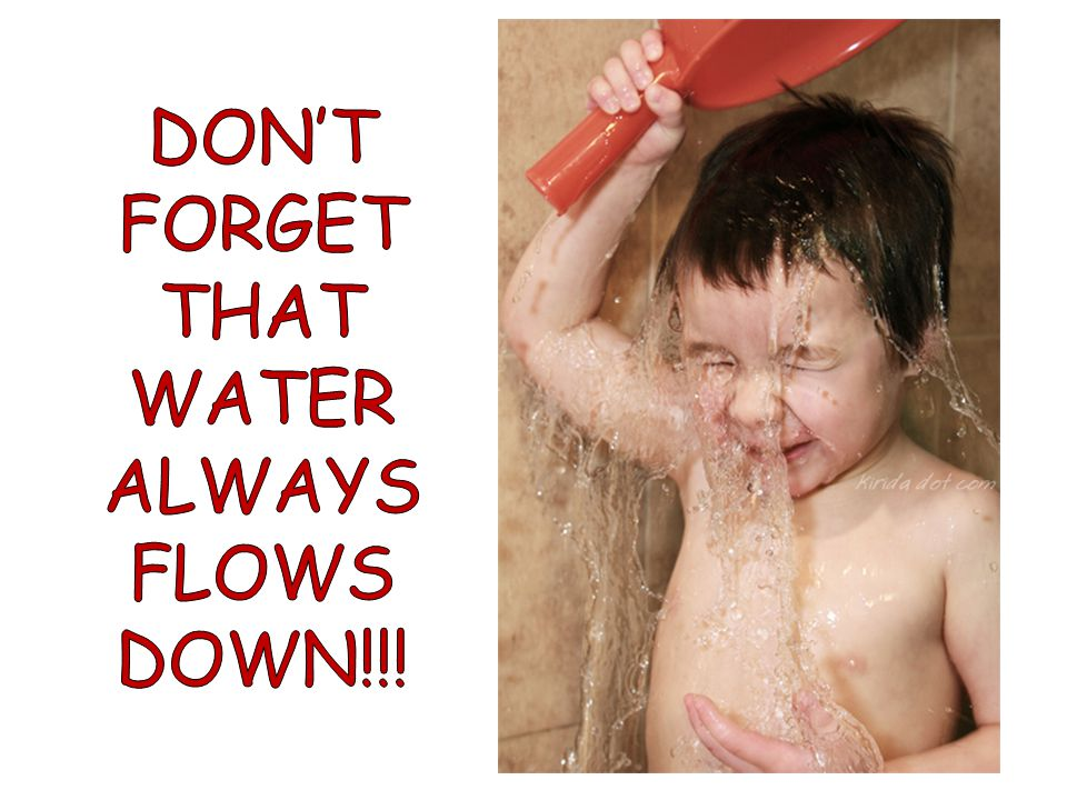 DON'T FORGET THAT WATER ALWAYS FLOWS DOWN!!!
