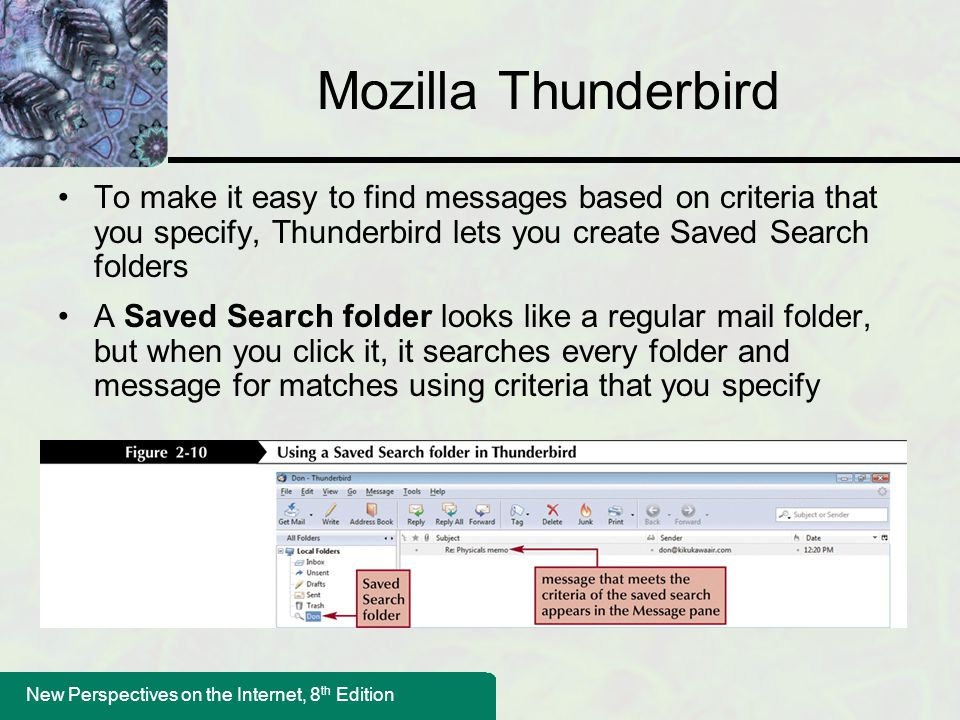 Mozilla Thunderbird To make it easy to find messages based on criteria that you specify, Thunderbird lets you create Saved Search folders.