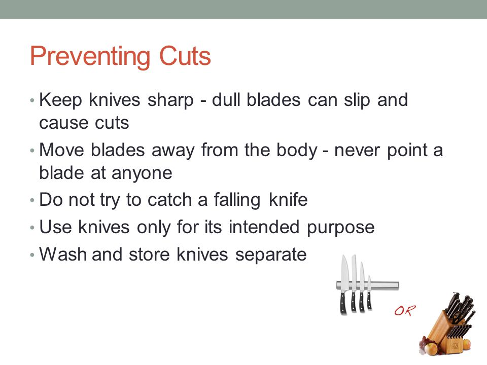 Preventing Cuts Keep knives sharp - dull blades can slip and cause cuts. Move blades away from the body - never point a blade at anyone.