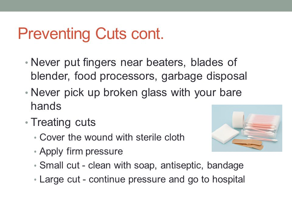 Preventing Cuts cont. Never put fingers near beaters, blades of blender, food processors, garbage disposal.