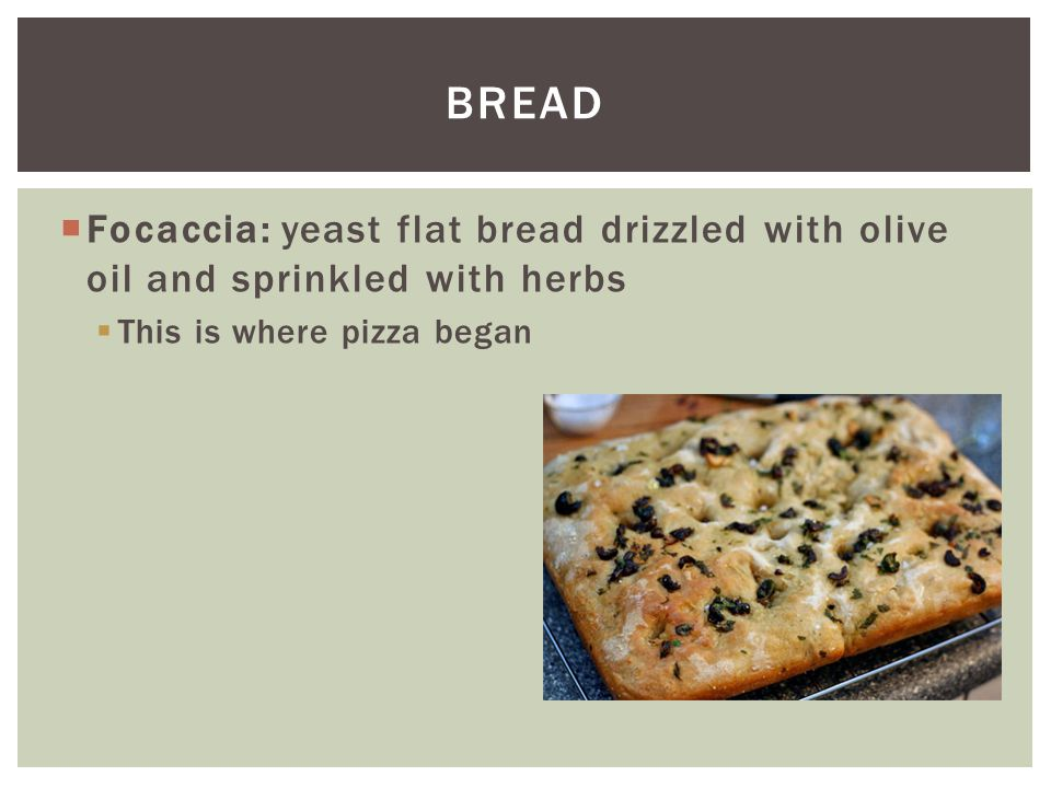 Bread Focaccia: yeast flat bread drizzled with olive oil and sprinkled with herbs.