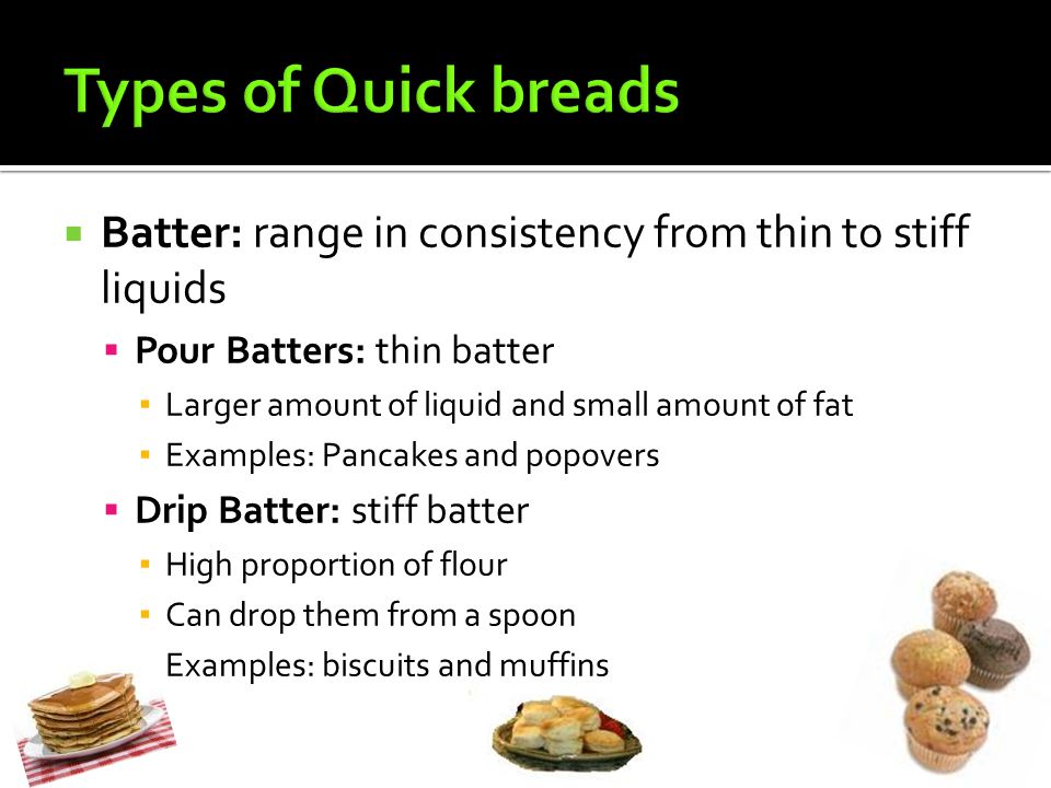 Types of Quick breads Batter: range in consistency from thin to stiff liquids. Pour Batters: thin batter.