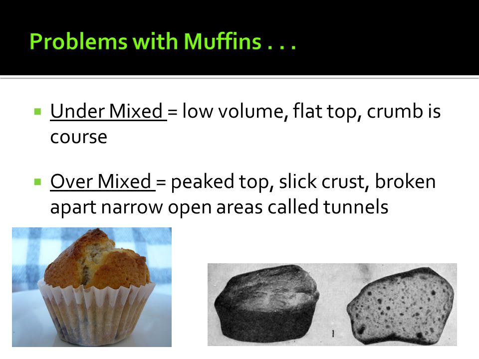 Problems with Muffins . . . Under Mixed = low volume, flat top, crumb is course.