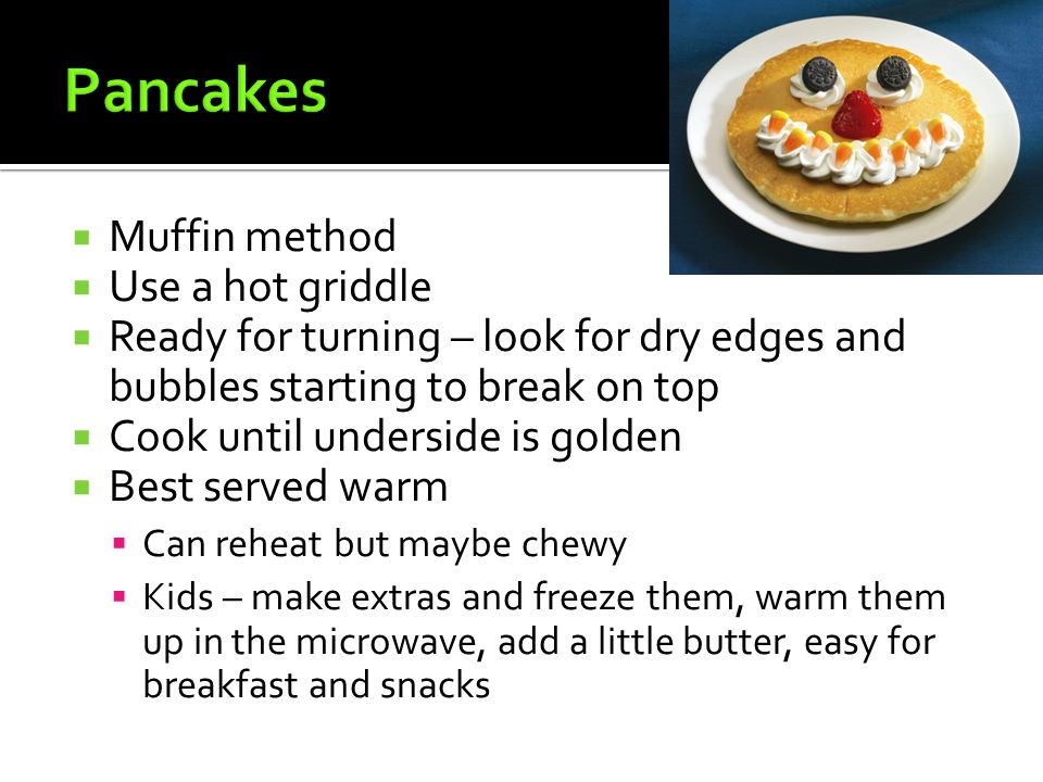 Pancakes Muffin method Use a hot griddle