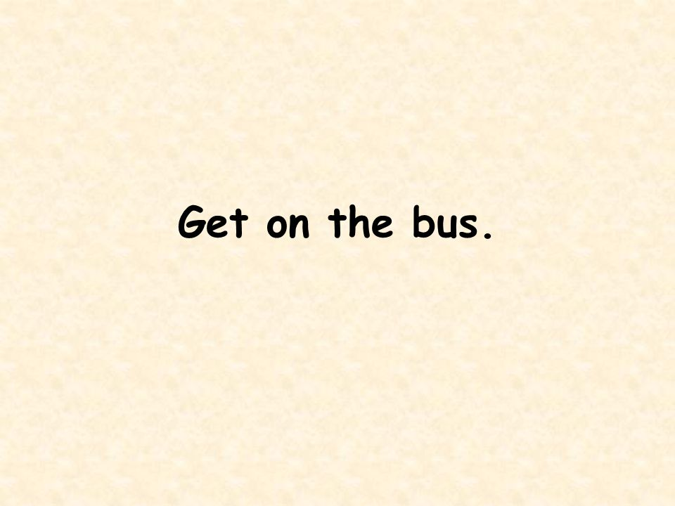 Get on the bus.
