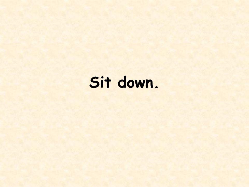 Sit down.