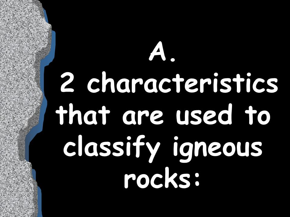 A. 2 characteristics that are used to classify igneous rocks: