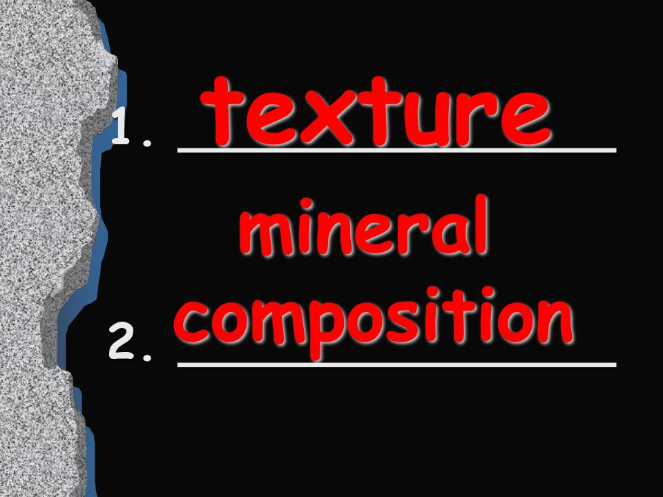 texture 1. ______________ 2. ______________ mineral composition
