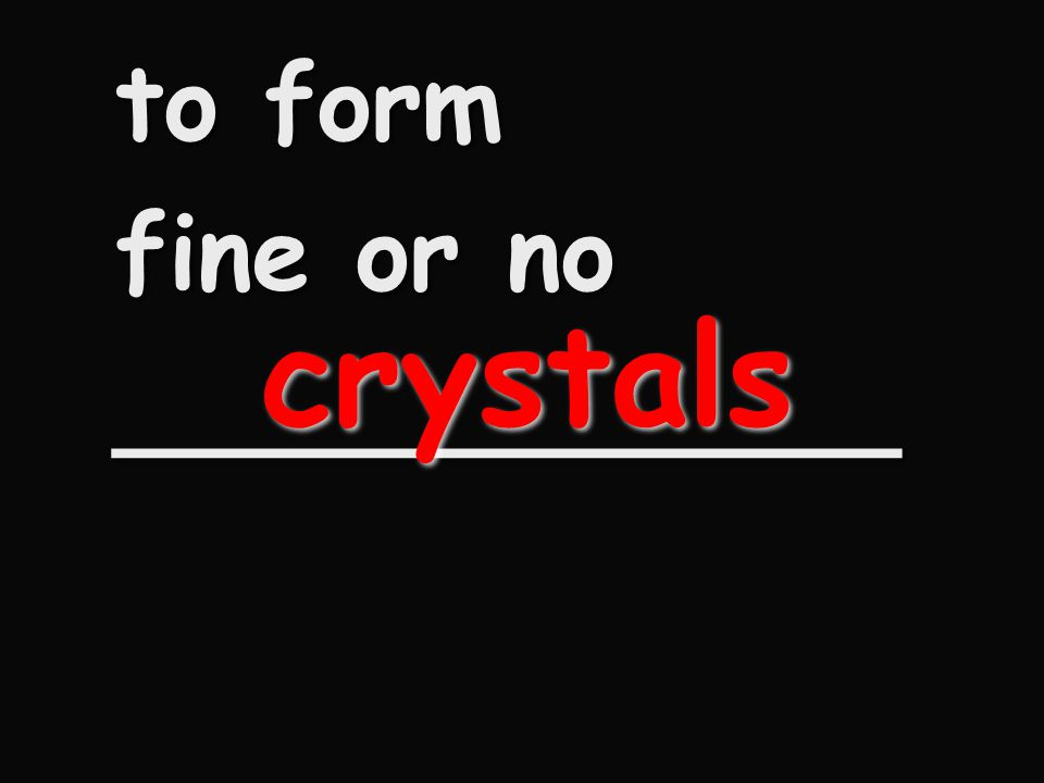 to form fine or no ____________ crystals