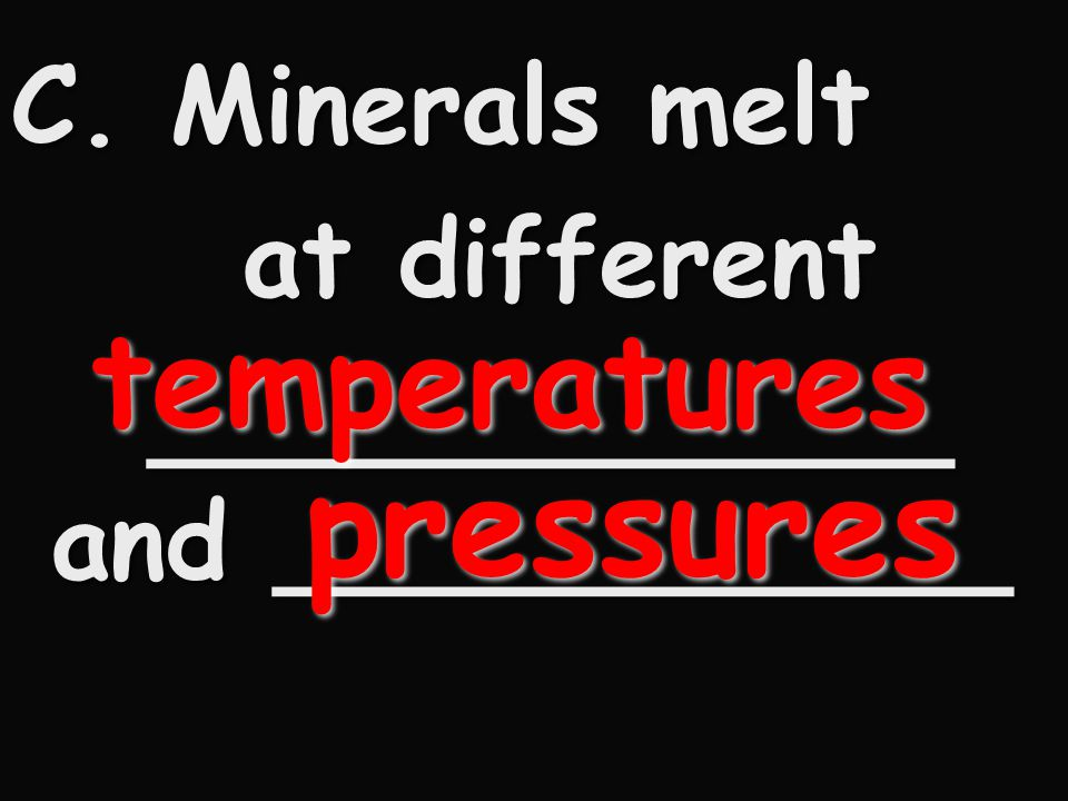 pressures temperatures C. Minerals melt at different