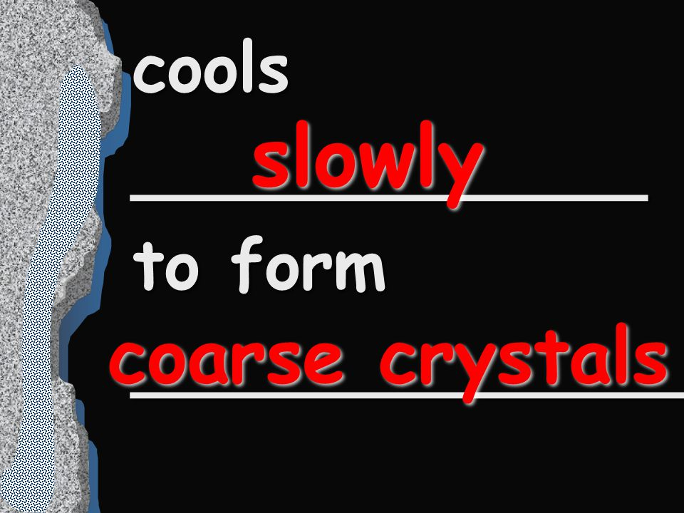 cools ____________ to form _____________ slowly coarse crystals