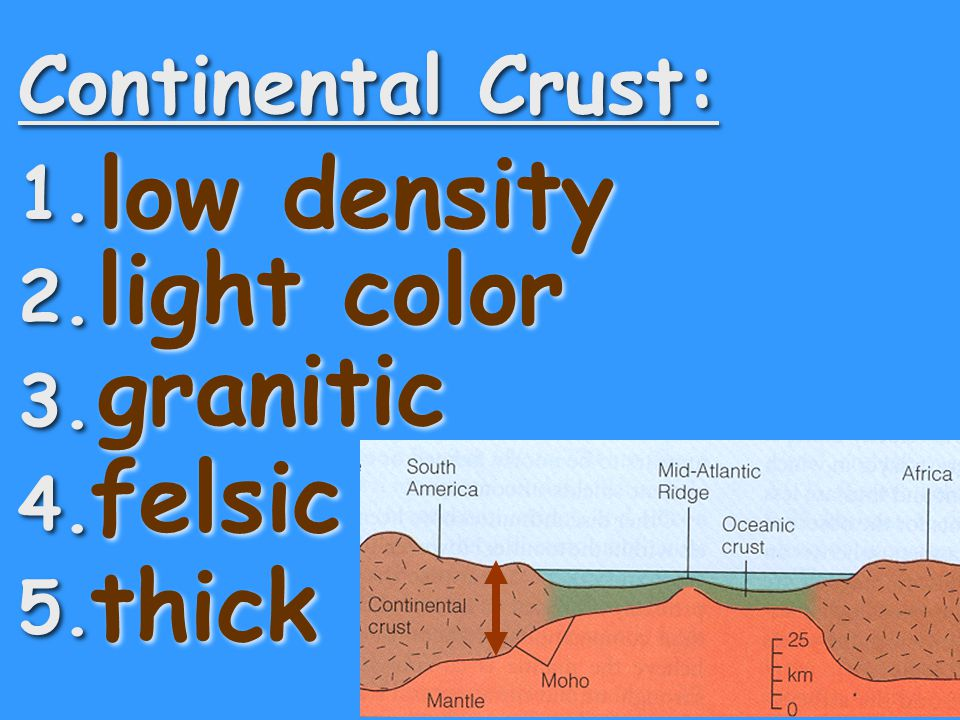 low density light color granitic felsic thick Continental Crust: 1. 2.
