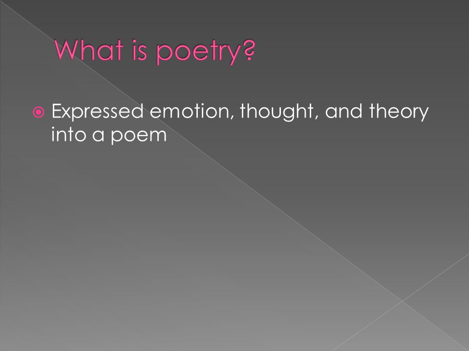 What is poetry Expressed emotion, thought, and theory into a poem