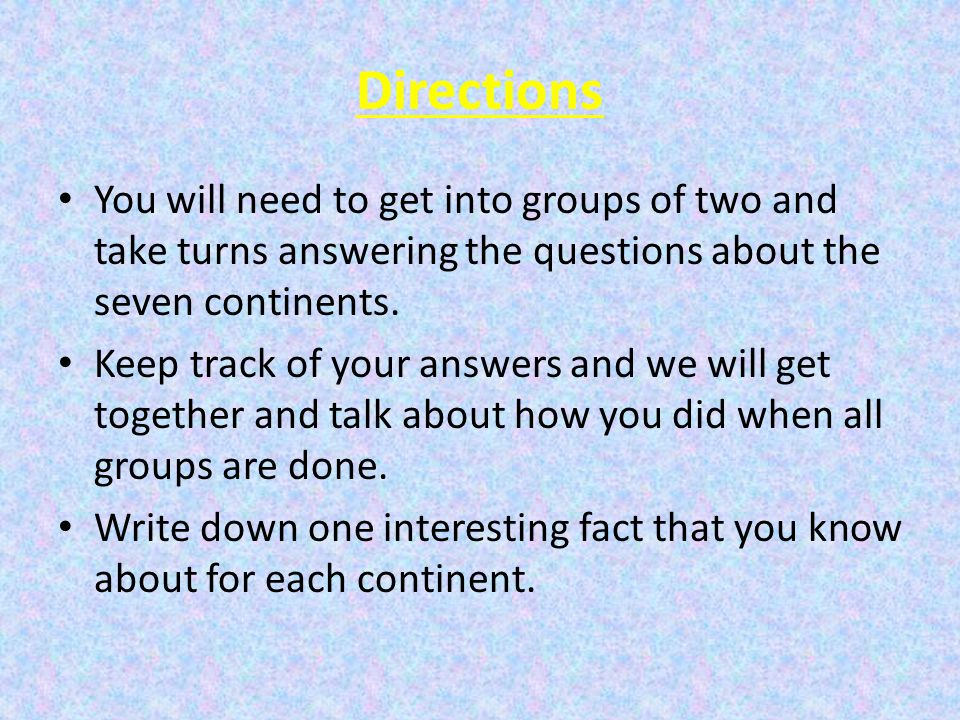 Directions You will need to get into groups of two and take turns answering the questions about the seven continents.
