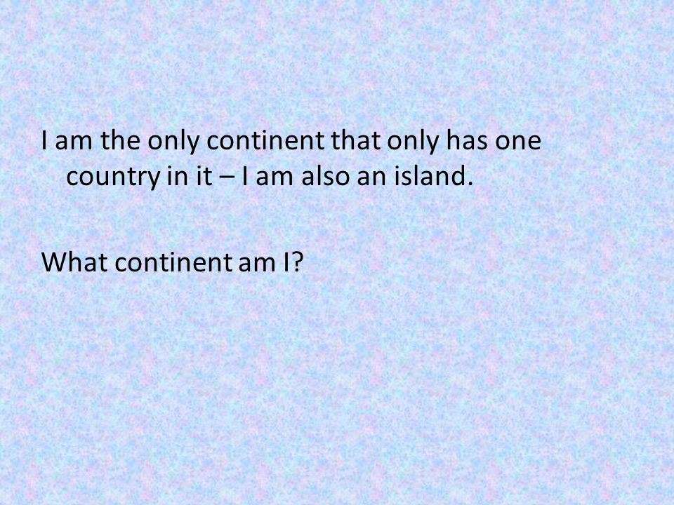 I am the only continent that only has one country in it – I am also an island. What continent am I