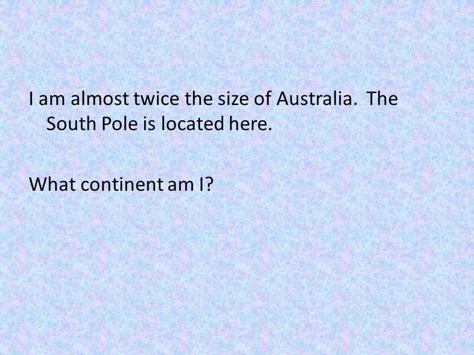 I am almost twice the size of Australia. The South Pole is located here. What continent am I