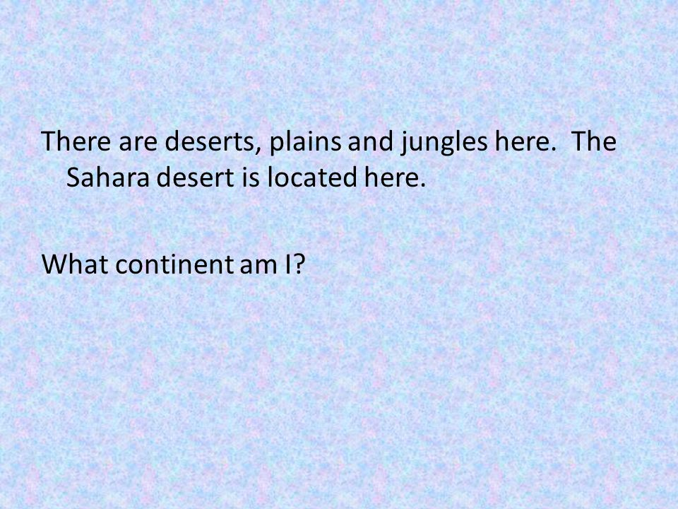 There are deserts, plains and jungles here
