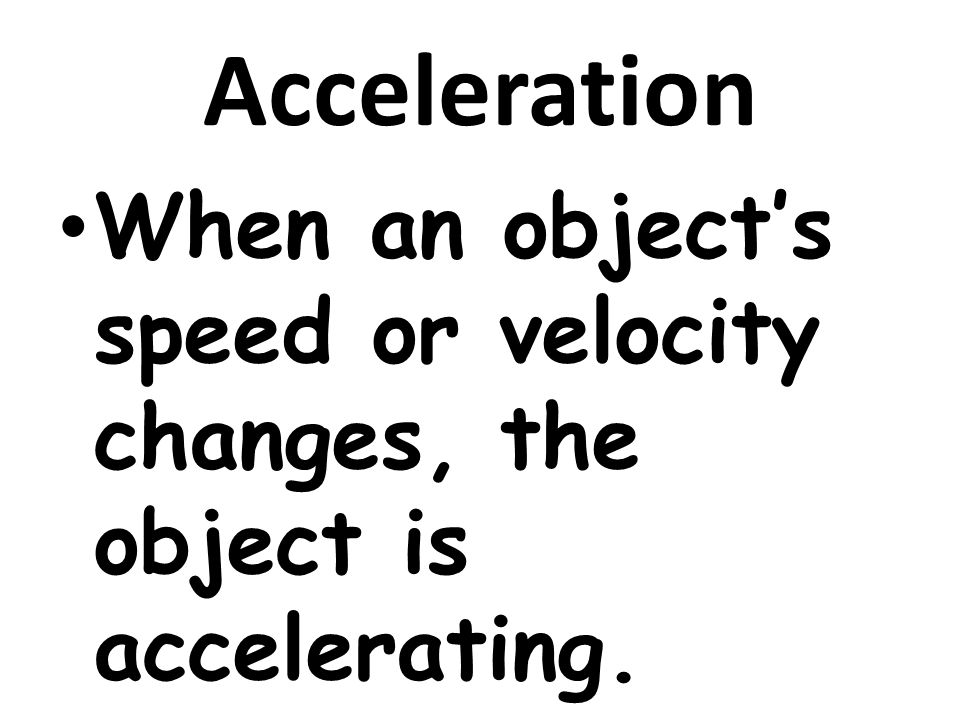 Acceleration When an object's speed or velocity changes, the object is accelerating.