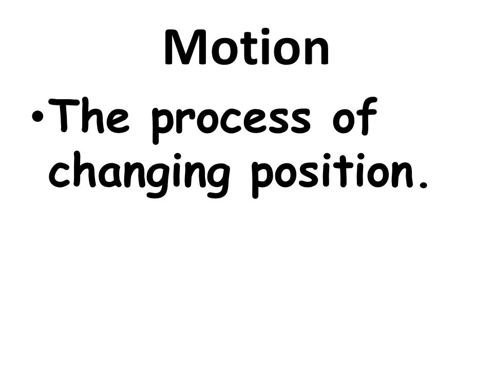 Motion The process of changing position.