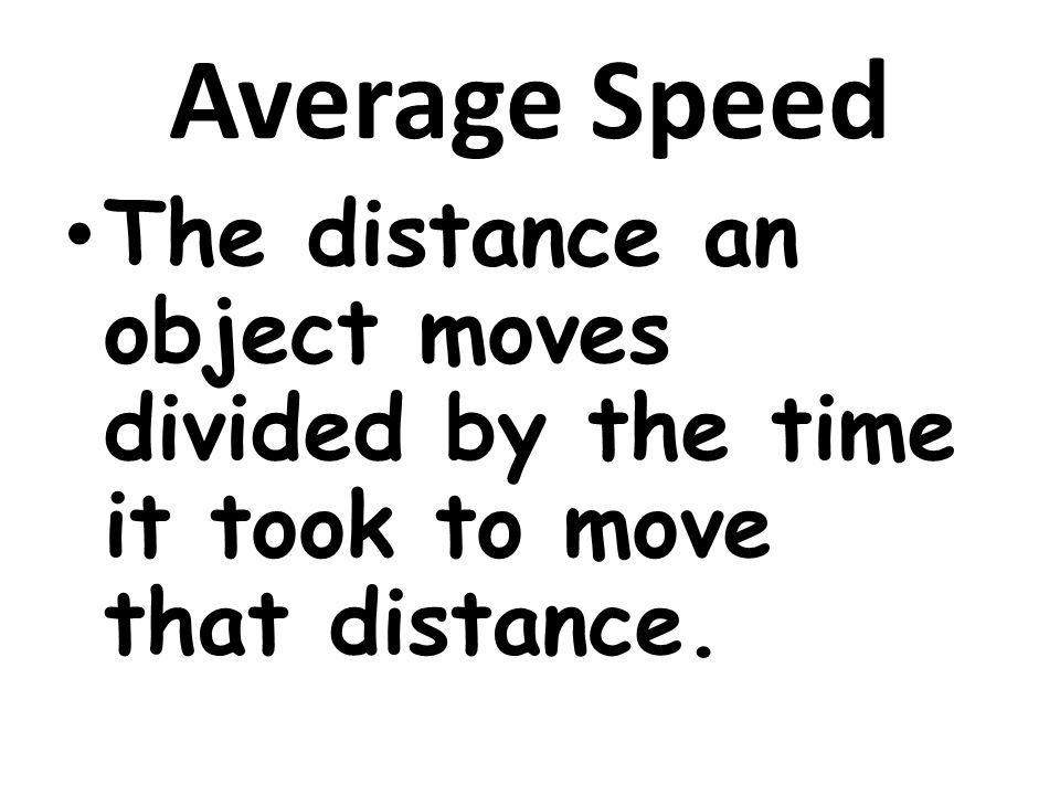 Average Speed The distance an object moves divided by the time it took to move that distance.