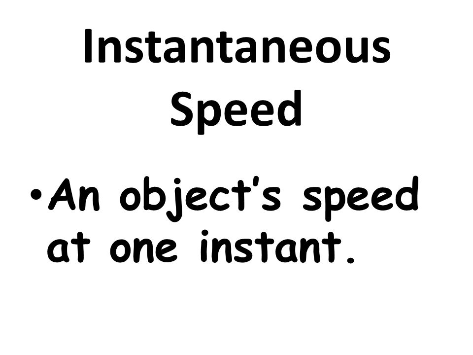 Instantaneous Speed An object's speed at one instant.